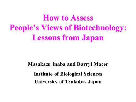 How to Assess Peoples Views of Biotechnology: Lessons from Japan Masakazu Inaba and Darryl Macer Institute of Biological Sciences University of Tsukuba,