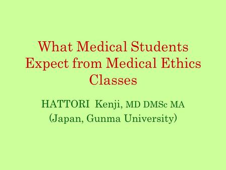 What Medical Students Expect from Medical Ethics Classes HATTORI Kenji, MD DMSc MA (Japan, Gunma University)