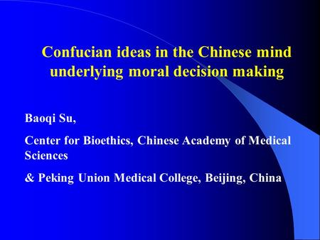 Confucian ideas in the Chinese mind underlying moral decision making Baoqi Su, Center for Bioethics, Chinese Academy of Medical Sciences & Peking Union.