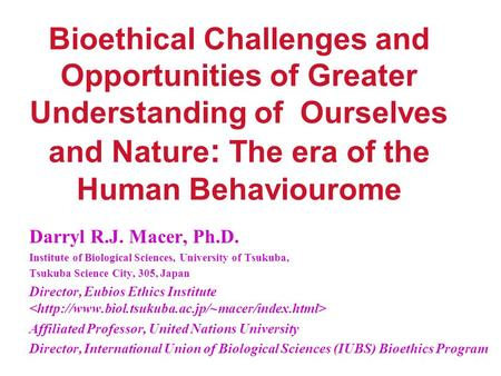 Bioethical Challenges and Opportunities of Greater Understanding of Ourselves and Nature : The era of the Human Behaviourome Darryl R.J. Macer, Ph.D. Institute.