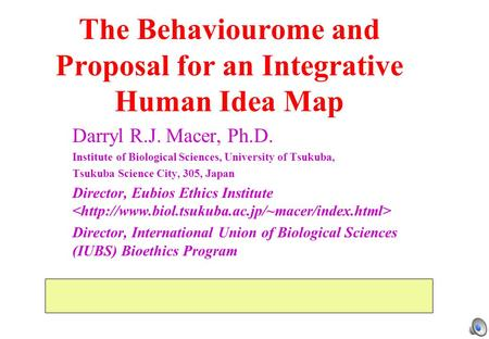The Behaviourome and Proposal for an Integrative Human Idea Map Darryl R.J. Macer, Ph.D. Institute of Biological Sciences, University of Tsukuba, Tsukuba.