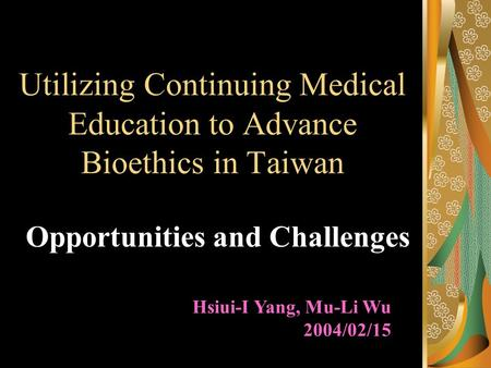 Utilizing Continuing Medical Education to Advance Bioethics in Taiwan Opportunities and Challenges Hsiui-I Yang, Mu-Li Wu 2004/02/15.