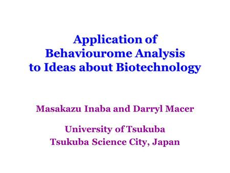 Application of Behaviourome Analysis to Ideas about Biotechnology Masakazu Inaba and Darryl Macer University of Tsukuba Tsukuba Science City, Japan.