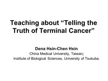 Teaching about Telling the Truth of Terminal Cancer Dena Hsin-Chen Hsin China Medical University, Taiwan; Institute of Biological Sciences, University.