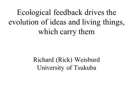 Ecological feedback drives the evolution of ideas and living things, which carry them Richard (Rick) Weisburd University of Tsukuba.