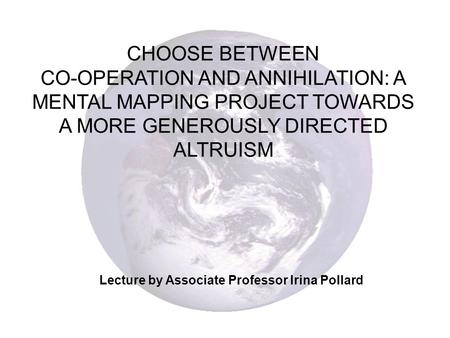 CHOOSE BETWEEN CO-OPERATION AND ANNIHILATION: A MENTAL MAPPING PROJECT TOWARDS A MORE GENEROUSLY DIRECTED ALTRUISM Lecture by Associate Professor Irina.