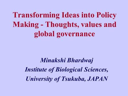 Transforming Ideas into Policy Making - Thoughts, values and global governance Minakshi Bhardwaj Institute of Biological Sciences, University of Tsukuba,
