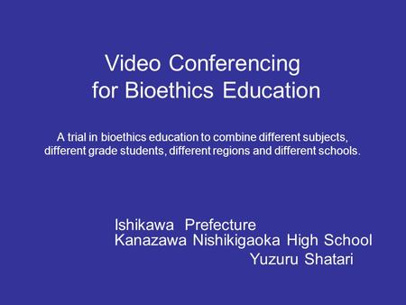 Video Conferencing for Bioethics Education A trial in bioethics education to combine different subjects, different grade students, different regions and.