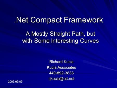 .Net Compact Framework A Mostly Straight Path, but with Some Interesting Curves Richard Kucia Kucia Associates 2003.09.09.