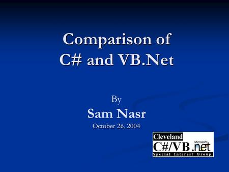 Comparison of C# and VB.Net October 26, 2004 Comparison of C# and VB.Net By Sam Nasr October 26, 2004.