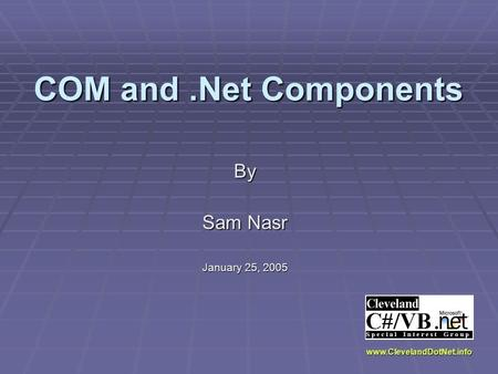 COM and.Net Components By Sam Nasr January 25, 2005 www.ClevelandDotNet.info.