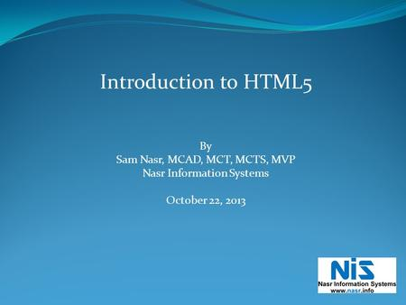 Introduction to HTML5 By Sam Nasr, MCAD, MCT, MCTS, MVP Nasr Information Systems October 22, 2013.