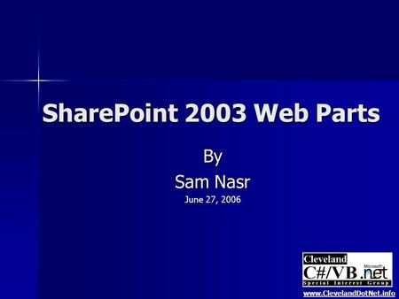 SharePoint 2003 Web Parts By Sam Nasr June 27, 2006 www.ClevelandDotNet.info.