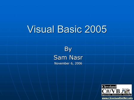 Visual Basic 2005 By Sam Nasr November 6, 2006 www.ClevelandDotNet.info.