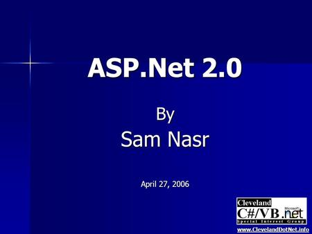 ASP.Net 2.0 By Sam Nasr April 27, 2006 www.ClevelandDotNet.info.