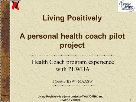 1 Living Positively A personal health coach pilot project Health Coach program experience with PLWHA I Coutts (BSW), MAASW Living Positively is a joint.