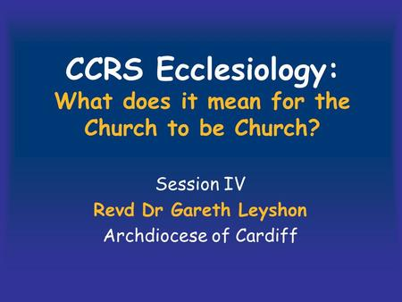CCRS Ecclesiology: What does it mean for the Church to be Church? Session IV Revd Dr Gareth Leyshon Archdiocese of Cardiff.