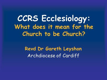 CCRS Ecclesiology: What does it mean for the Church to be Church? Revd Dr Gareth Leyshon Archdiocese of Cardiff.