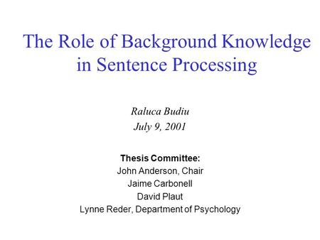 The Role of Background Knowledge in Sentence Processing Raluca Budiu July 9, 2001 Thesis Committee: John Anderson, Chair Jaime Carbonell David Plaut Lynne.
