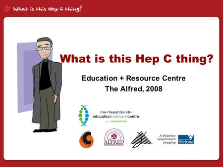 What is this Hep C thing? Education + Resource Centre The Alfred, 2008.