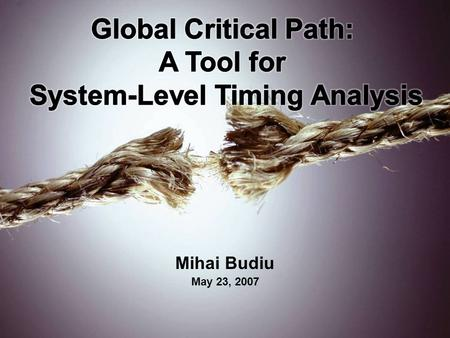 Mihai Budiu May 23, 2007. Based On Critical Path: A Tool for System-Level Timing Analysis Girish Venkataramani, Tiberiu Chelcea, Mihai Budiu, and Seth.