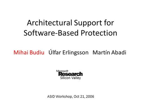 Architectural Support for Software-Based Protection Mihai Budiu Úlfar Erlingsson Martín Abadi ASID Workshop, Oct 21, 2006 Silicon Valley.