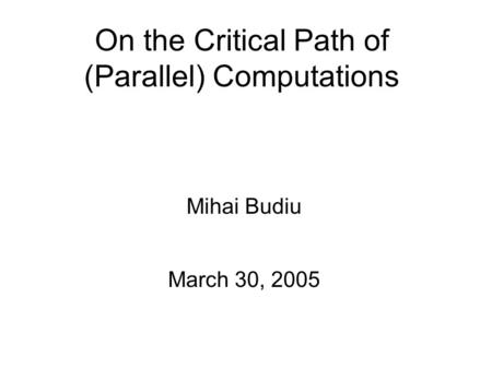 On the Critical Path of (Parallel) Computations Mihai Budiu March 30, 2005.
