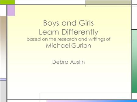 Boys and Girls Learn Differently based on the research and writings of Michael Gurian Debra Austin.