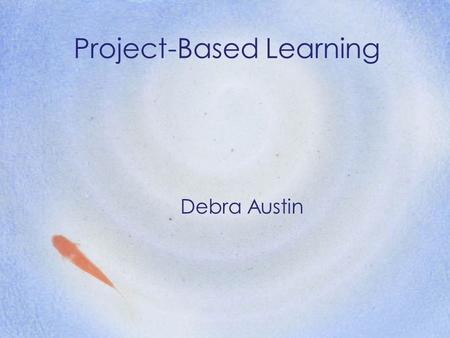 Project-Based Learning Debra Austin. Alternative Terms Problem-based Inquiry-based Authentic Real-world Learning by Doing.