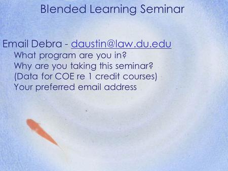 Blended Learning Seminar  Debra - What program are you in? Why are you taking this seminar? (Data for COE re.