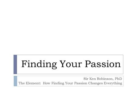 Finding Your Passion Sir Ken Robinson, PhD The Element: How Finding Your Passion Changes Everything.