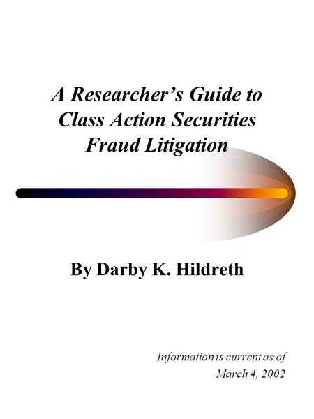 A Researchers Guide to Class Action Securities Fraud Litigation By Darby K. Hildreth Information is current as of March 4, 2002.