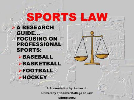 1 SPORTS LAW A RESEARCH GUIDE… FOCUSING ON PROFESSIONAL SPORTS: BASEBALL BASKETBALL FOOTBALL HOCKEY A Presentation by: Amber Ju University of Denver College.