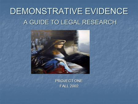 DEMONSTRATIVE EVIDENCE A GUIDE TO LEGAL RESEARCH PROJECT ONE FALL 2002.