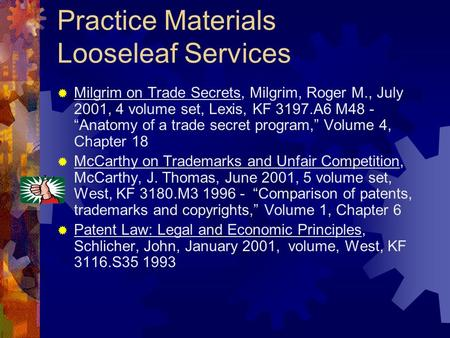 Practice Materials Looseleaf Services Milgrim on Trade Secrets, Milgrim, Roger M., July 2001, 4 volume set, Lexis, KF 3197.A6 M48 - Anatomy of a trade.