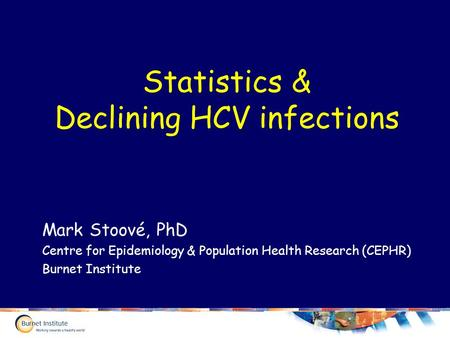 Statistics & Declining HCV infections Mark Stoové, PhD Centre for Epidemiology & Population Health Research (CEPHR) Burnet Institute.