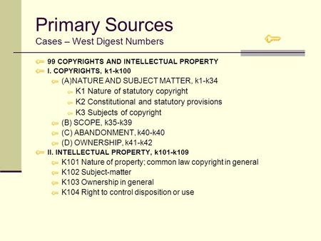 Primary Sources Cases – West Digest Numbers 99 COPYRIGHTS AND INTELLECTUAL PROPERTY I. COPYRIGHTS, k1-k100 (A)NATURE AND SUBJECT MATTER, k1-k34 K1 Nature.