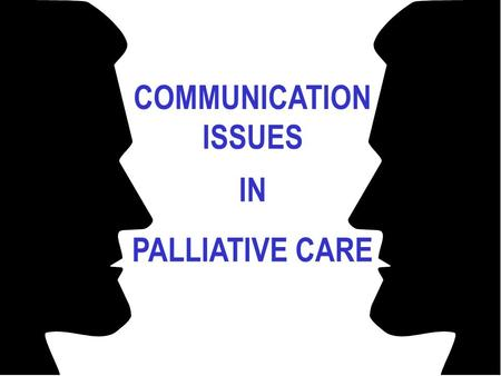 COMMUNICATION ISSUES IN PALLIATIVE CARE. Palliative Care: Communication, Communication!