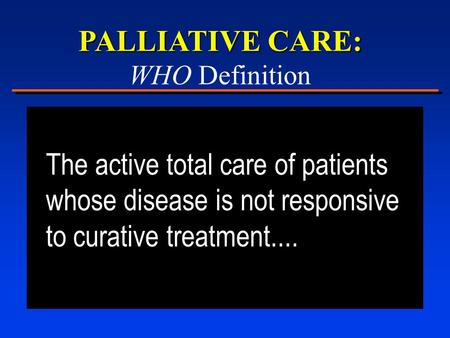 PALLIATIVE CARE: WHO Definition The active total care of patients whose disease is not responsive to curative treatment....