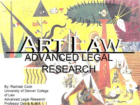 ADVANCED LEGAL RESEARCH By: Rachael Cook University of Denver College of Law Advanced Legal Research Professor Debra Austin Art Law Art Law.