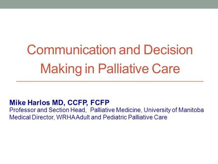 Communication and Decision Making in Palliative Care Professor and Section Head, Palliative Medicine, University of Manitoba Medical Director, WRHA Adult.