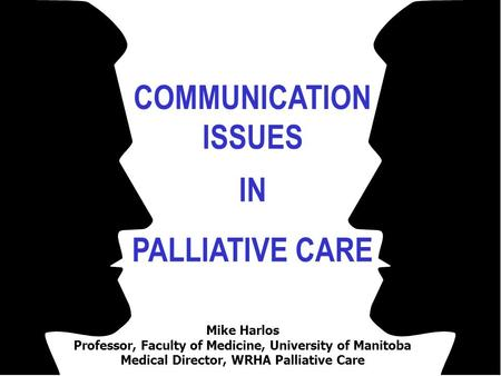 COMMUNICATION ISSUES IN PALLIATIVE CARE Mike Harlos Professor, Faculty of Medicine, University of Manitoba Medical Director, WRHA Palliative Care.