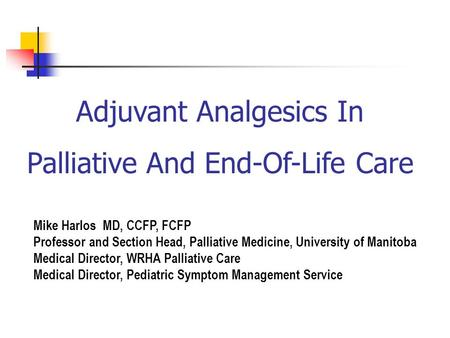 Adjuvant Analgesics In Palliative And End-Of-Life Care Mike Harlos MD, CCFP, FCFP Professor and Section Head, Palliative Medicine, University of Manitoba.