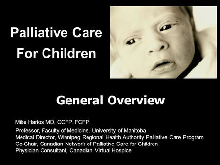 Palliative Care For Children General Overview Professor, Faculty of Medicine, University of Manitoba Medical Director, Winnipeg Regional Health Authority.