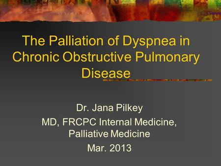 The Palliation of Dyspnea in Chronic Obstructive Pulmonary Disease Dr. Jana Pilkey MD, FRCPC Internal Medicine, Palliative Medicine Mar. 2013.