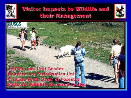 Visitor Impacts to Wildlife and their Management Jeff Marion, Unit Leader Cooperative Park Studies Unit Virginia Tech/Dept. of Forestry Patuxent Wildlife.