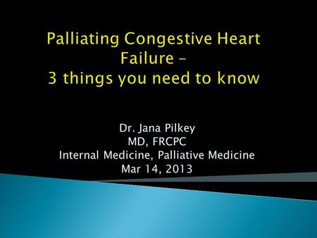 Palliating Congestive Heart Failure – 3 things you need to know Dr. Jana Pilkey MD, FRCPC Internal Medicine, Palliative Medicine Mar 14, 2013.