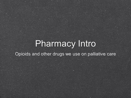 Pharmacy Intro Opioids and other drugs we use on palliative care.