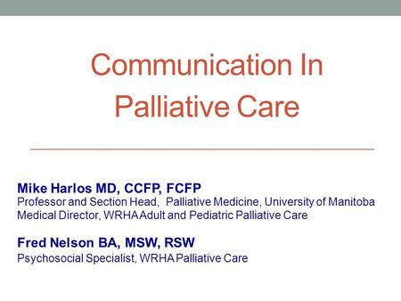 Communication In Palliative Care Professor and Section Head, Palliative Medicine, University of Manitoba Medical Director, WRHA Adult and Pediatric Palliative.