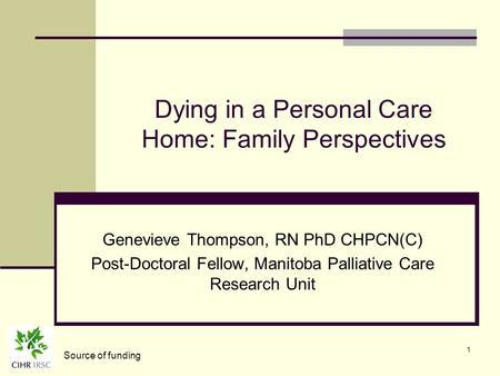 1 Dying in a Personal Care Home: Family Perspectives Genevieve Thompson, RN PhD CHPCN(C) Post-Doctoral Fellow, Manitoba Palliative Care Research Unit Source.